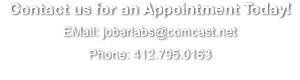 Contact us for an Appointment Today! EMail: jobarlabs@comcast.net Phone: 412.795.0163
