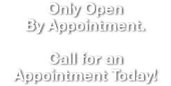 Only Open By Appointment. Call for an Appointment Today!
